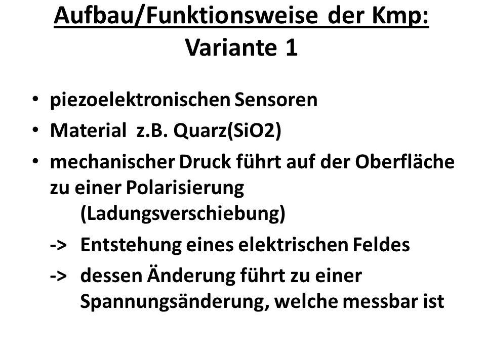 Aufbau/Funktionsweise der Kmp: Variante 1 piezoelektronischen Sensoren Material z.B. Quarz(SiO2) mechanischer Druck führt auf der Oberfläche zu einer