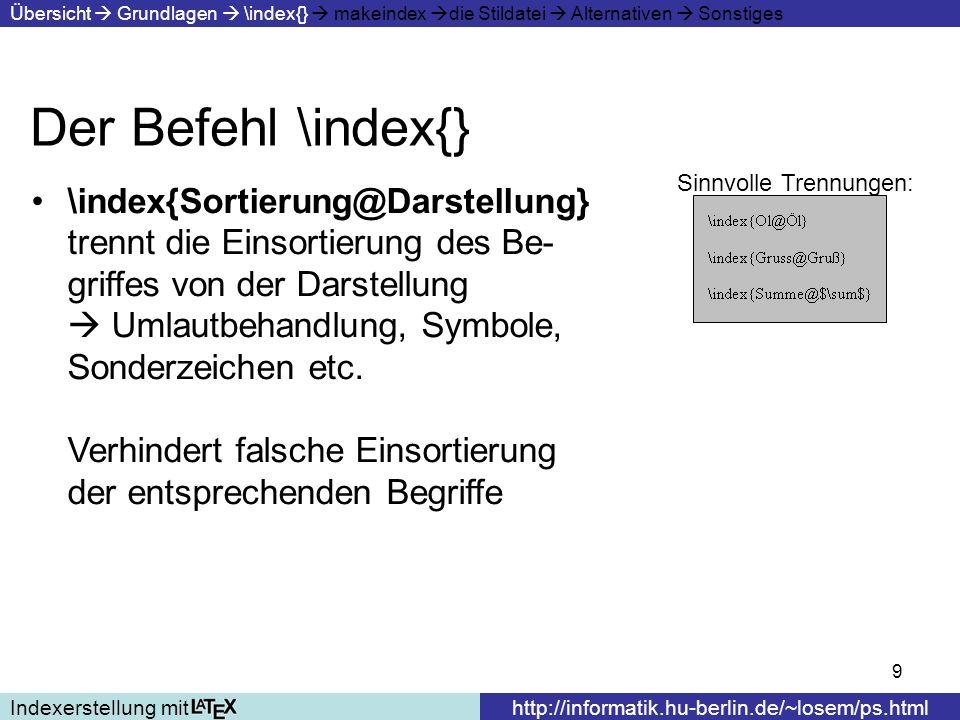 10 Der Befehl \index{} Indexerstellung mithttp://informatik.hu-berlin.de/~losem/ps.html Übersicht Grundlagen \index{} makeindex die Stildatei Alternativen Sonstiges Wenn Indexbegriffe sich über mehrere Seiten erstrecken schreibt man am Beginn des Bereiches \index{Begriff|(} und an das Ende \index{Begriff|)} Bestimmte Dinge sind allerdings zu beachten (Zahlenhomgenität, nochmaliges Vorkommen).