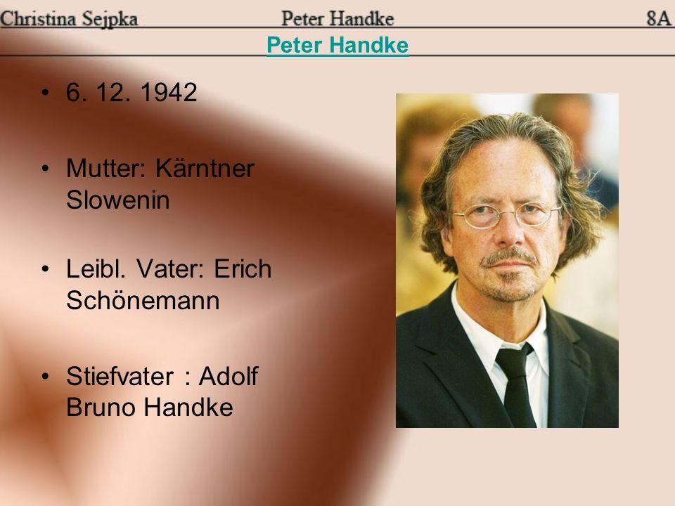 Peter Handke 6. 12. 1942 Mutter: Kärntner Slowenin Leibl. Vater: Erich Schönemann Stiefvater : Adolf Bruno Handke