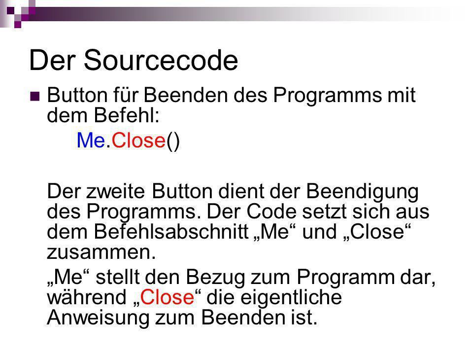 Der Sourcecode Button für Beenden des Programms mit dem Befehl: Me.Close() Der zweite Button dient der Beendigung des Programms. Der Code setzt sich a