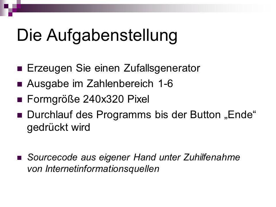 Die Aufgabenstellung Erzeugen Sie einen Zufallsgenerator Ausgabe im Zahlenbereich 1-6 Formgröße 240x320 Pixel Durchlauf des Programms bis der Button E