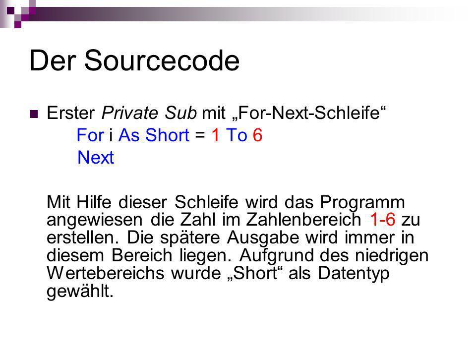 Der Sourcecode Erster Private Sub mit For-Next-Schleife For i As Short = 1 To 6 Next Mit Hilfe dieser Schleife wird das Programm angewiesen die Zahl i