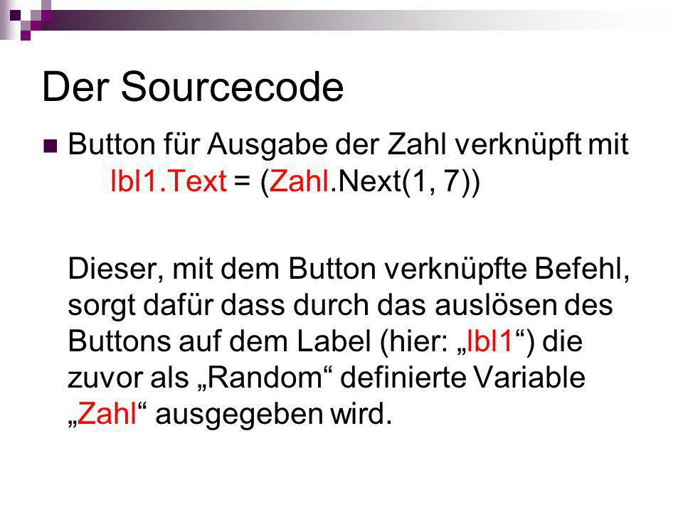 Der Sourcecode Button für Ausgabe der Zahl verknüpft mit lbl1.Text = (Zahl.Next(1, 7)) Dieser, mit dem Button verknüpfte Befehl, sorgt dafür dass durc