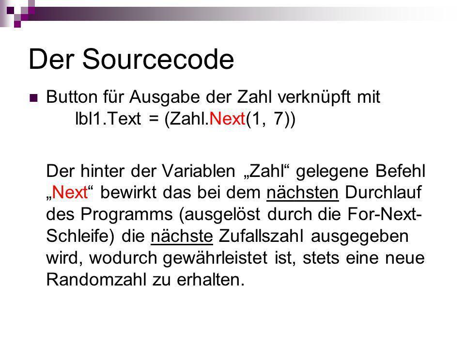 Der Sourcecode Button für Ausgabe der Zahl verknüpft mit lbl1.Text = (Zahl.Next(1, 7)) Der hinter der Variablen Zahl gelegene BefehlNext bewirkt das b