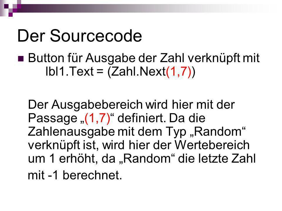 Der Sourcecode Button für Ausgabe der Zahl verknüpft mit lbl1.Text = (Zahl.Next(1,7)) Der Ausgabebereich wird hier mit der Passage (1,7) definiert. Da