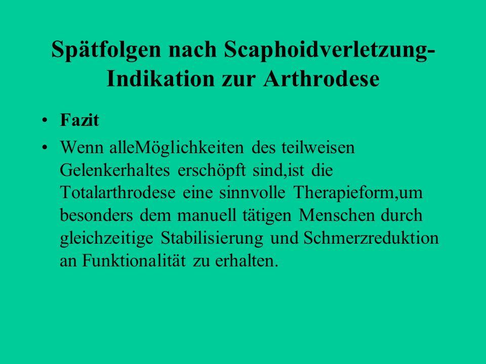 Spätfolgen nach Scaphoidverletzung- Indikation zur Arthrodese Fazit Wenn alleMöglichkeiten des teilweisen Gelenkerhaltes erschöpft sind,ist die Totala