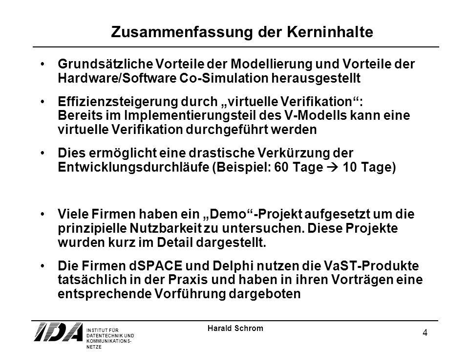 INSTITUT FÜR DATENTECHNIK UND KOMMUNIKATIONS- NETZE 4 Harald Schrom Zusammenfassung der Kerninhalte Grundsätzliche Vorteile der Modellierung und Vorteile der Hardware/Software Co-Simulation herausgestellt Effizienzsteigerung durch virtuelle Verifikation: Bereits im Implementierungsteil des V-Modells kann eine virtuelle Verifikation durchgeführt werden Dies ermöglicht eine drastische Verkürzung der Entwicklungsdurchläufe (Beispiel: 60 Tage 10 Tage) Viele Firmen haben ein Demo-Projekt aufgesetzt um die prinzipielle Nutzbarkeit zu untersuchen.