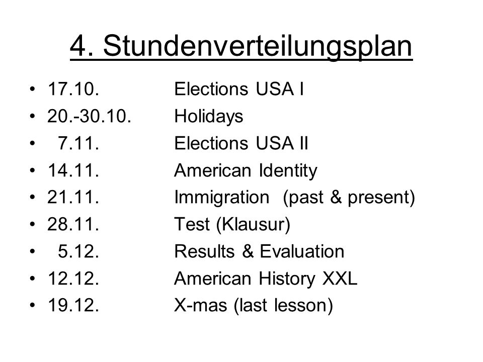 4. Stundenverteilungsplan 17.10. Elections USA I 20.-30.10. Holidays 7.11. Elections USA II 14.11.American Identity 21.11. Immigration (past & present