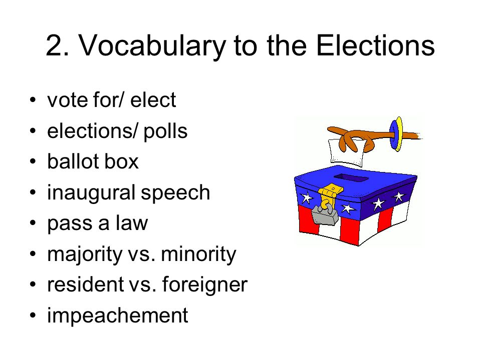 2. Vocabulary to the Elections vote for/ elect elections/ polls ballot box inaugural speech pass a law majority vs. minority resident vs. foreigner im