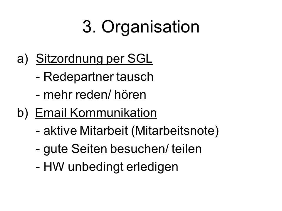 3. Organisation a)Sitzordnung per SGL - Redepartner tausch - mehr reden/ hören b) Email Kommunikation - aktive Mitarbeit (Mitarbeitsnote) - gute Seite
