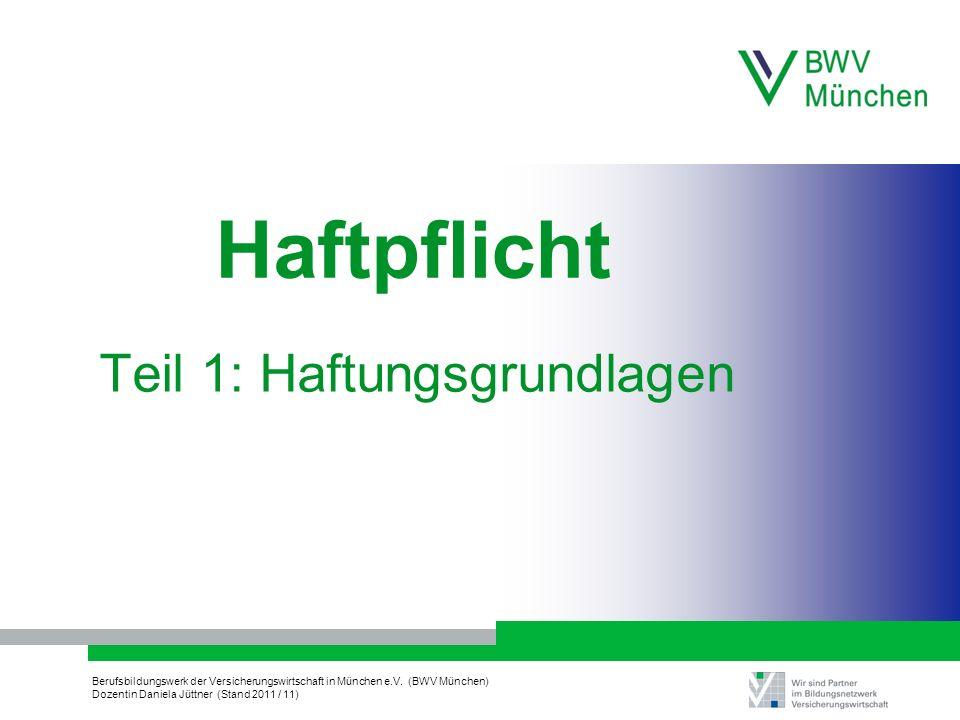 Berufsbildungswerk der Versicherungswirtschaft in München e.V. (BWV München) Dozentin Daniela Jüttner (Stand 2011 / 11) Haftpflicht Teil 1: Haftungsgr