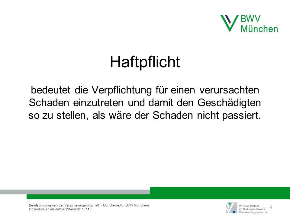 Berufsbildungswerk der Versicherungswirtschaft in München e.V. (BWV München) Dozentin Daniela Jüttner (Stand 2011 / 11) Haftpflicht bedeutet die Verpf