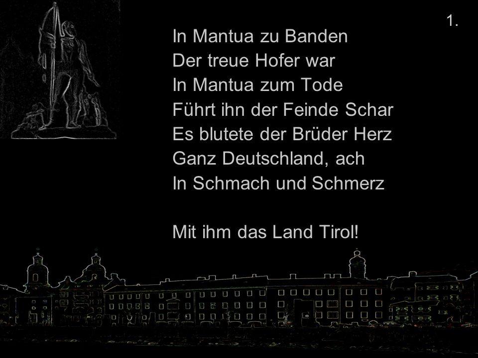 In Mantua zu Banden Der treue Hofer war In Mantua zum Tode Führt ihn der Feinde Schar Es blutete der Brüder Herz Ganz Deutschland, ach In Schmach und Schmerz Mit ihm das Land Tirol.