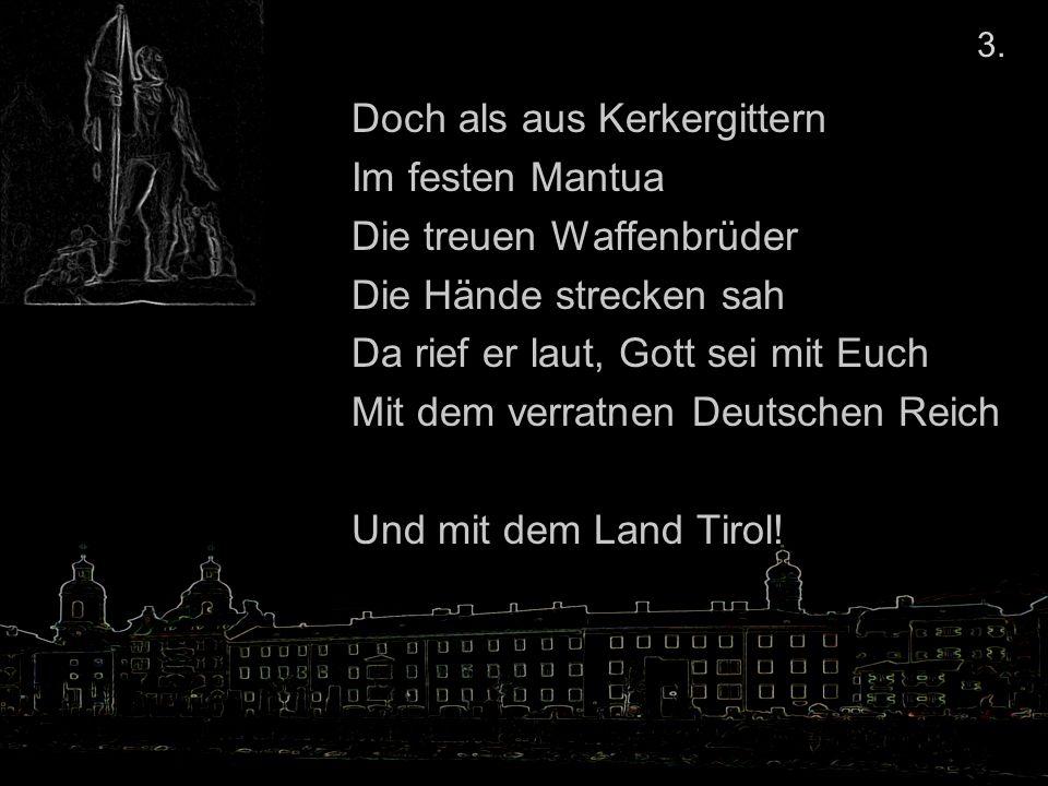 Doch als aus Kerkergittern Im festen Mantua Die treuen Waffenbrüder Die Hände strecken sah Da rief er laut, Gott sei mit Euch Mit dem verratnen Deutschen Reich Und mit dem Land Tirol.