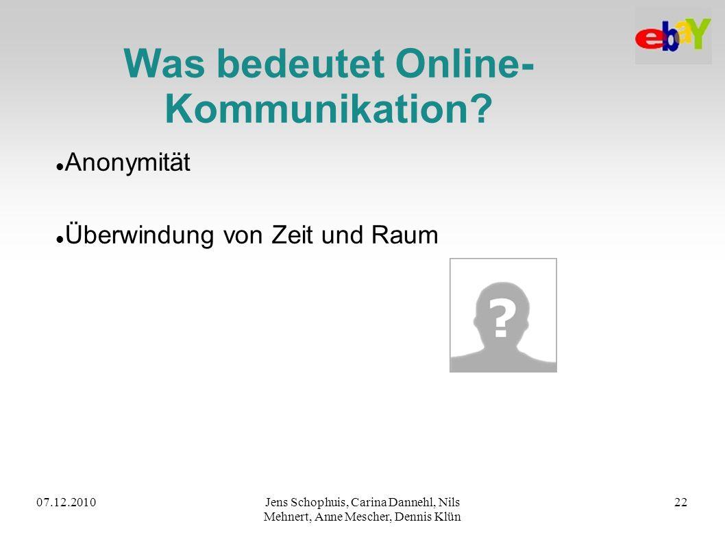 07.12.2010Jens Schophuis, Carina Dannehl, Nils Mehnert, Anne Mescher, Dennis Klün 22 Was bedeutet Online- Kommunikation? Anonymität Überwindung von Ze