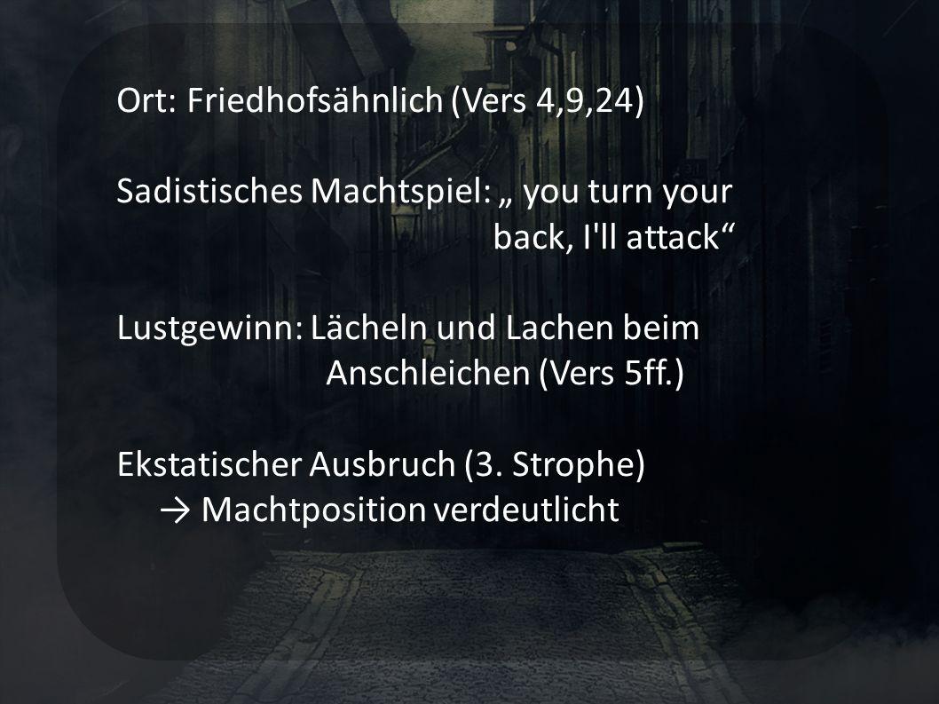 Ort: Friedhofsähnlich (Vers 4,9,24) Sadistisches Machtspiel: you turn your back, I ll attack Lustgewinn: Lächeln und Lachen beim Anschleichen (Vers 5ff.) Ekstatischer Ausbruch (3.