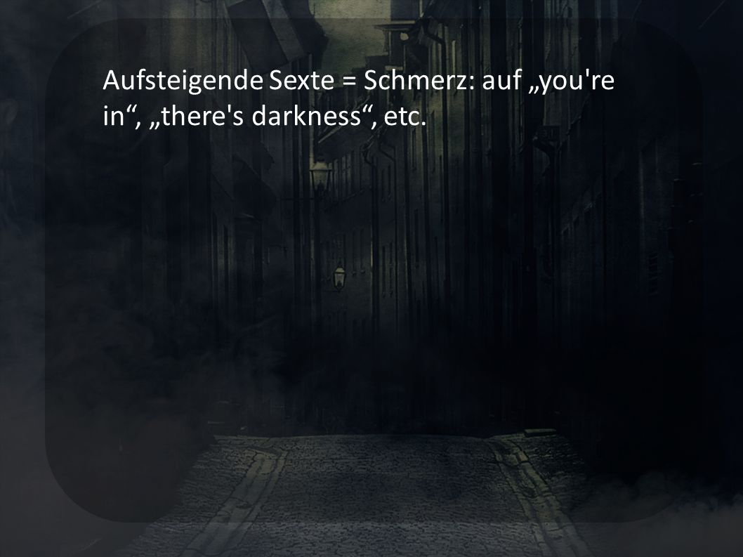 Aufsteigende Sexte = Schmerz: auf you're in, there's darkness, etc.