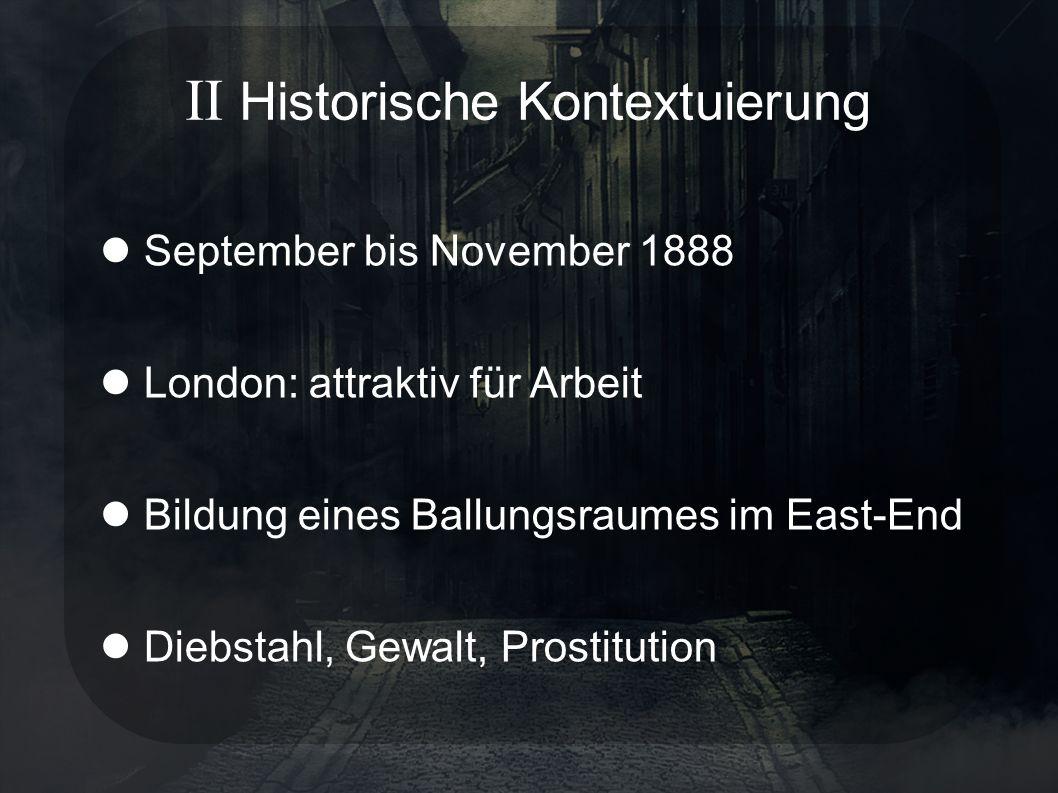 II Historische Kontextuierung September bis November 1888 London: attraktiv für Arbeit Bildung eines Ballungsraumes im East-End Diebstahl, Gewalt, Prostitution