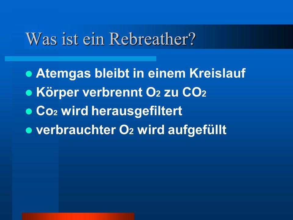 Was ist ein Rebreather? Atemgas bleibt in einem Kreislauf Körper verbrennt O 2 zu CO 2 Co 2 wird herausgefiltert verbrauchter O 2 wird aufgefüllt