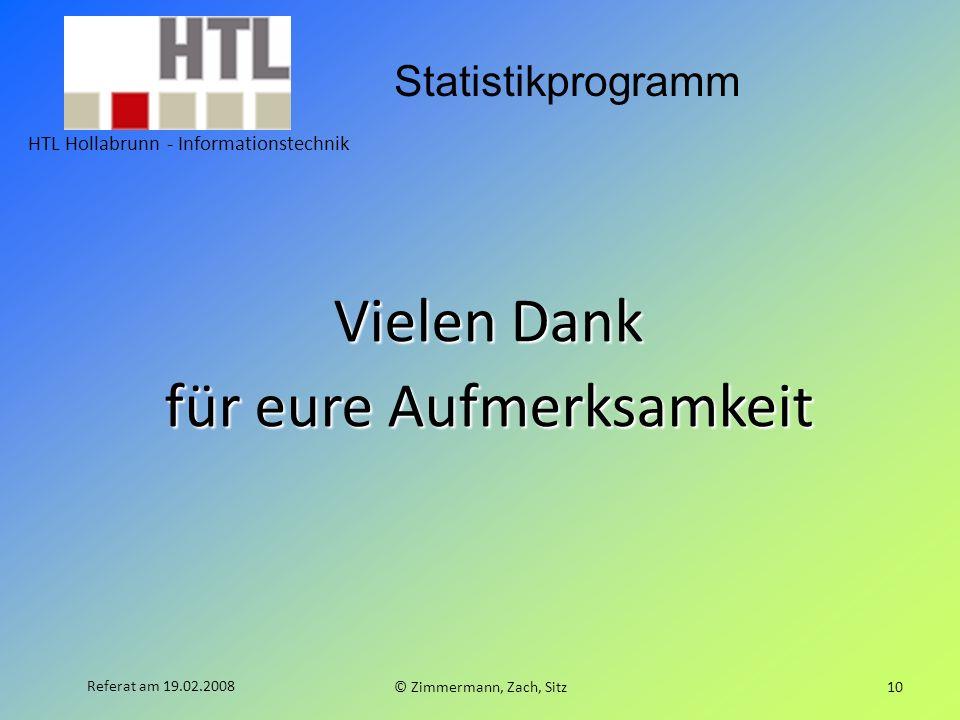 Statistikprogramm HTL Hollabrunn - Informationstechnik © Zimmermann, Zach, Sitz10 Referat am 19.02.2008 Vielen Dank für eure Aufmerksamkeit