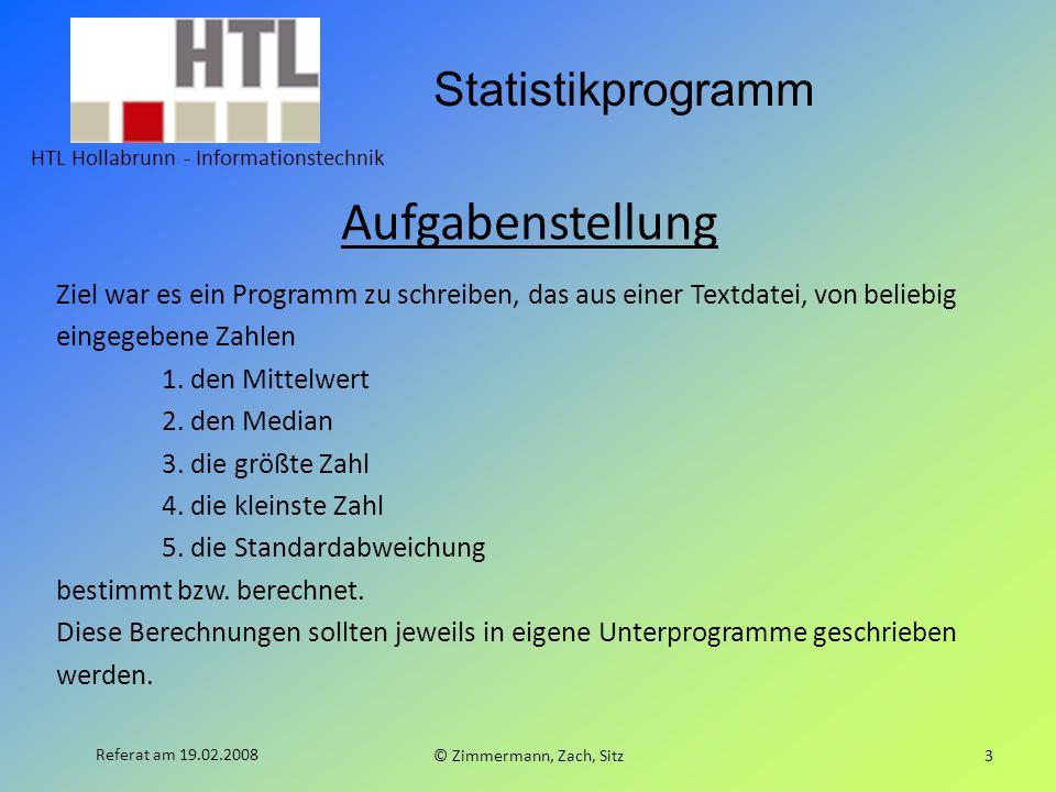Statistikprogramm HTL Hollabrunn - Informationstechnik © Zimmermann, Zach, Sitz3 Referat am 19.02.2008 Aufgabenstellung Ziel war es ein Programm zu schreiben, das aus einer Textdatei, von beliebig eingegebene Zahlen 1.