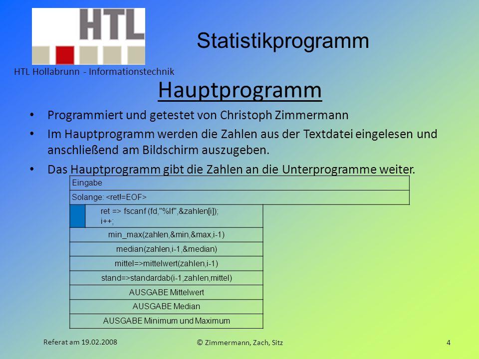 Statistikprogramm HTL Hollabrunn - Informationstechnik © Zimmermann, Zach, Sitz4 Referat am 19.02.2008 Hauptprogramm Programmiert und getestet von Chr