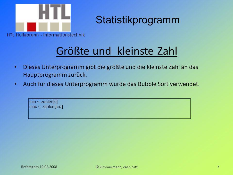 Statistikprogramm HTL Hollabrunn - Informationstechnik © Zimmermann, Zach, Sitz7 Referat am 19.02.2008 Größte und kleinste Zahl Dieses Unterprogramm gibt die größte und die kleinste Zahl an das Hauptprogramm zurück.