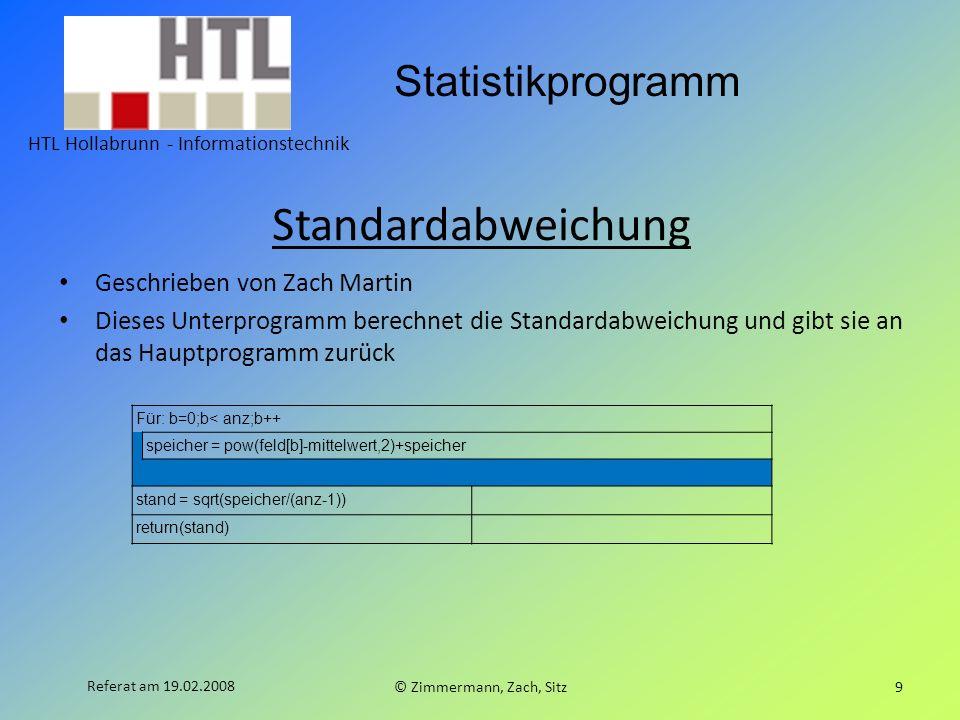 Statistikprogramm HTL Hollabrunn - Informationstechnik © Zimmermann, Zach, Sitz9 Referat am 19.02.2008 Standardabweichung Geschrieben von Zach Martin Dieses Unterprogramm berechnet die Standardabweichung und gibt sie an das Hauptprogramm zurück Für: b=0;b< anz;b++ speicher = pow(feld[b]-mittelwert,2)+speicher stand = sqrt(speicher/(anz-1)) return(stand)