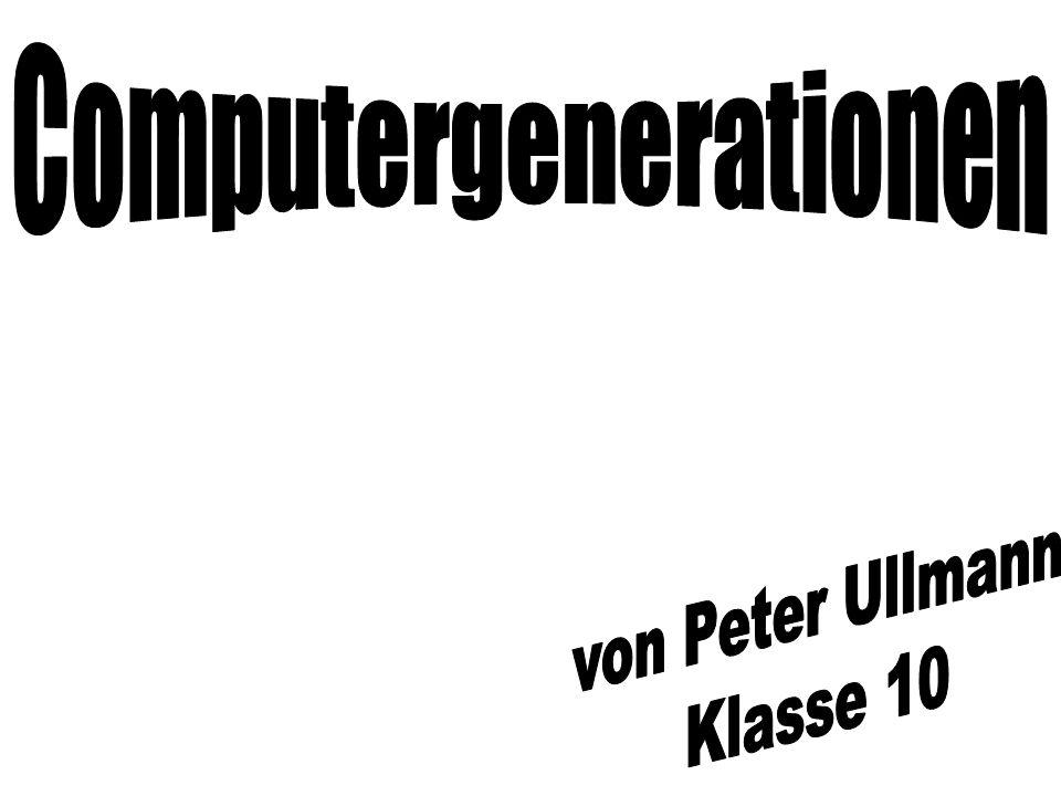Computergenerationen 6 Generationen –Generation /Jahr –1.bis 1955 –2.1955 bis 1964 –3.1964 bis 1975 –4.1975 bis 1985 –5.1985 bis 1995 –6.ab 2000