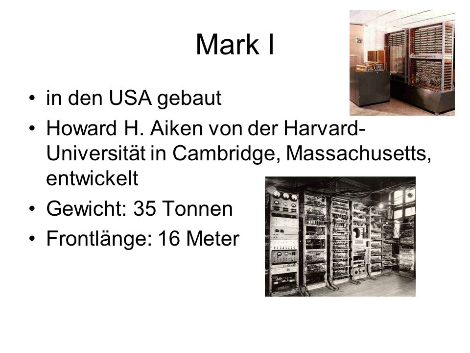 Mark I in den USA gebaut Howard H. Aiken von der Harvard- Universität in Cambridge, Massachusetts, entwickelt Gewicht: 35 Tonnen Frontlänge: 16 Meter