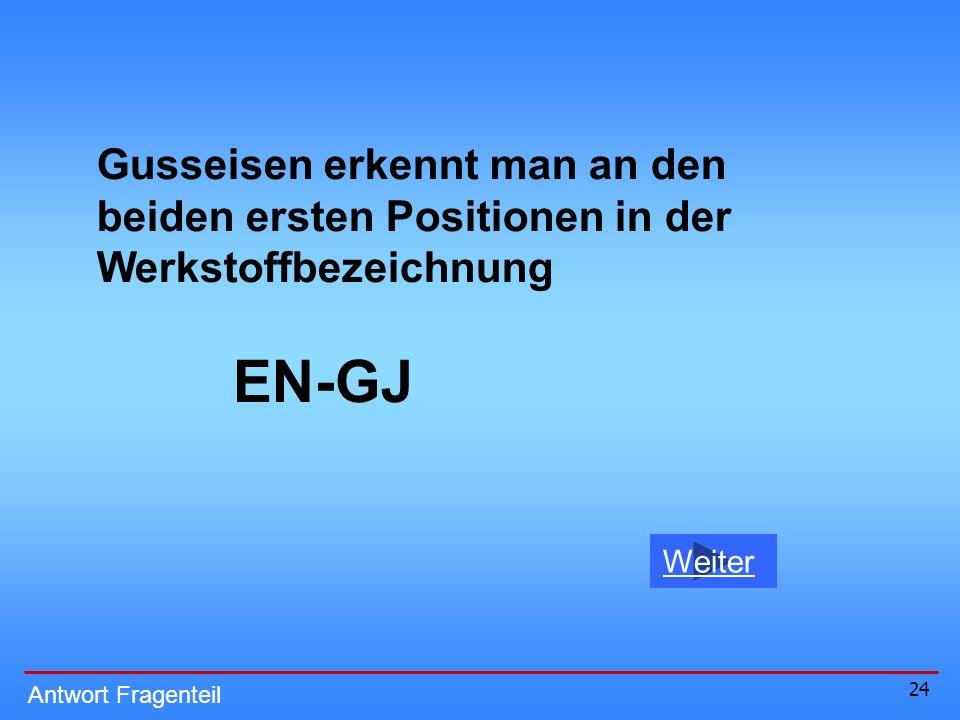 24 Weiter Antwort Fragenteil Gusseisen erkennt man an den beiden ersten Positionen in der Werkstoffbezeichnung EN-GJ