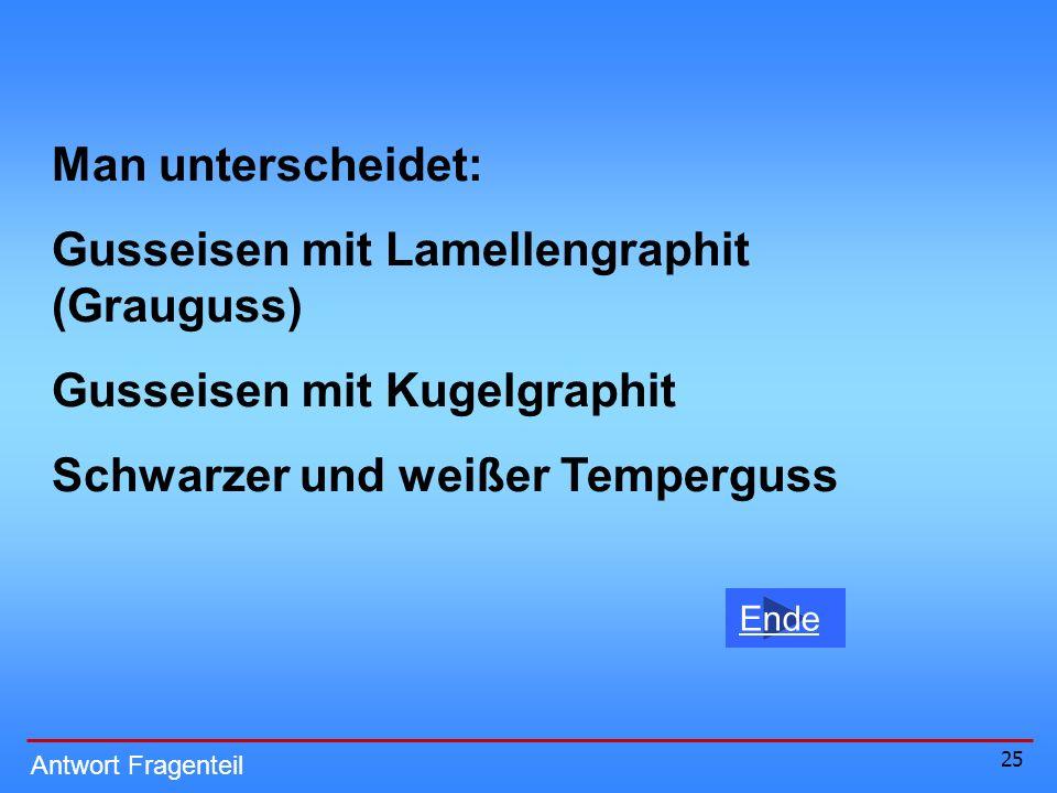 25 Ende Antwort Fragenteil Man unterscheidet: Gusseisen mit Lamellengraphit (Grauguss) Gusseisen mit Kugelgraphit Schwarzer und weißer Temperguss