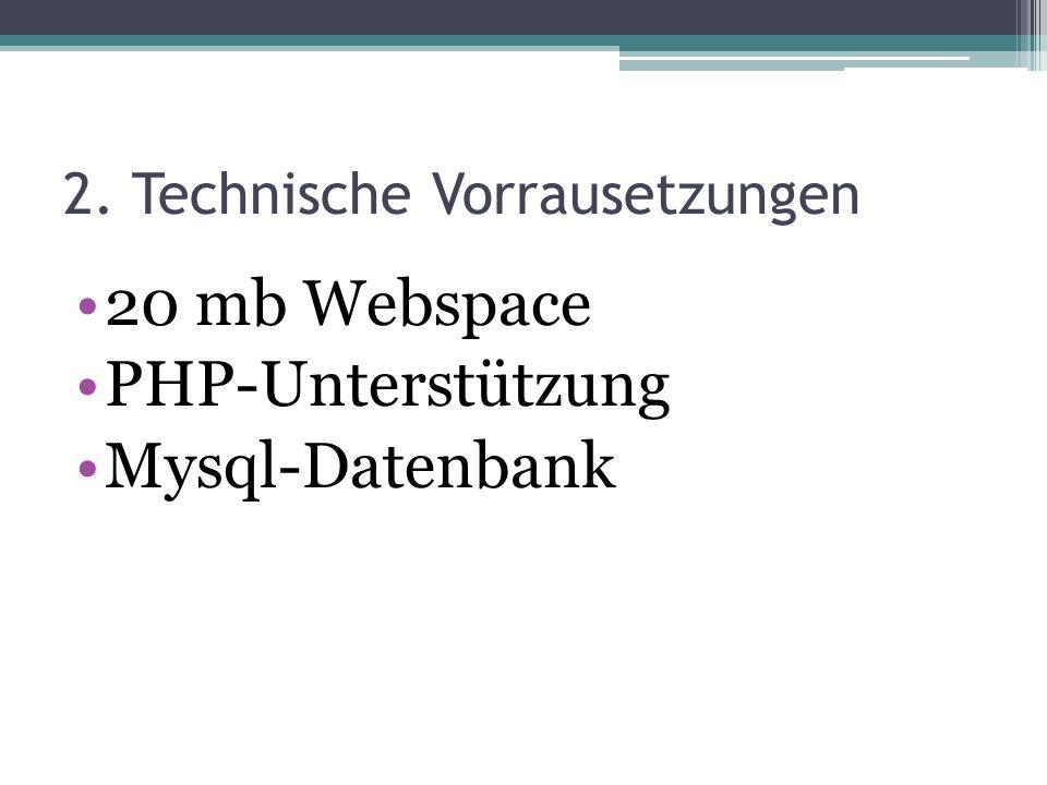2. Technische Vorrausetzungen 20 mb Webspace PHP-Unterstützung Mysql-Datenbank
