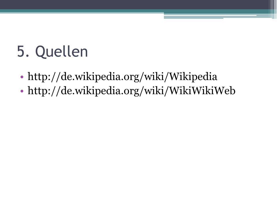 5. Quellen http://de.wikipedia.org/wiki/Wikipedia http://de.wikipedia.org/wiki/WikiWikiWeb