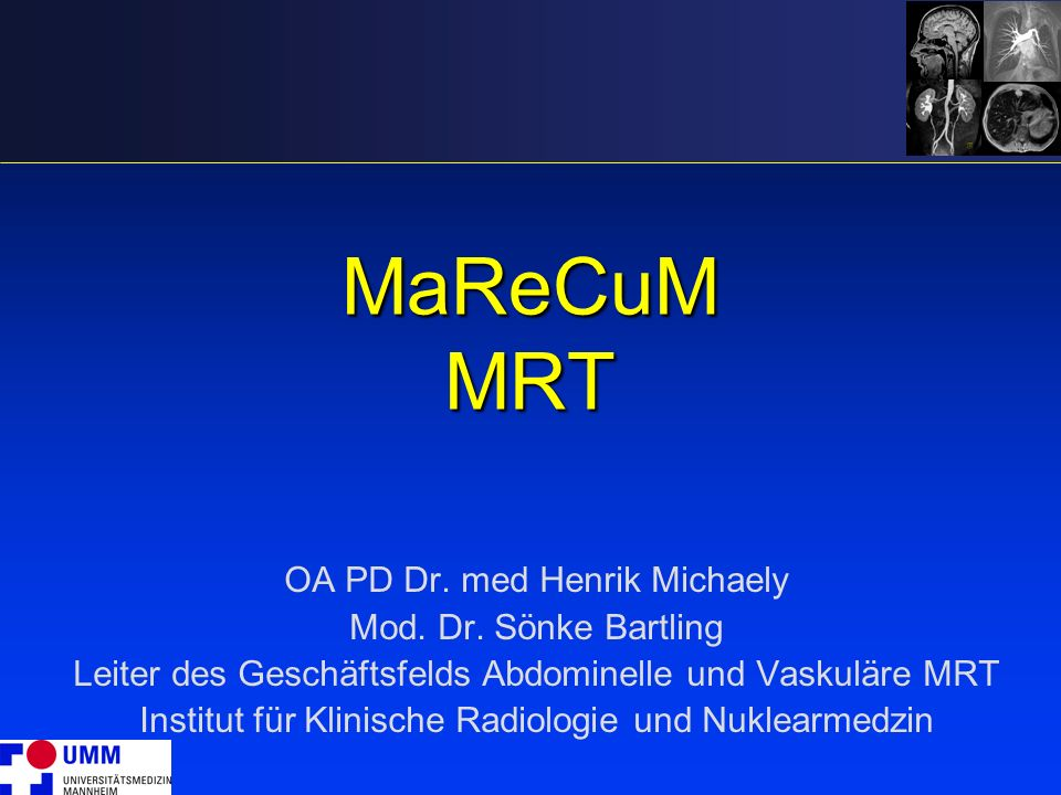 MaReCuM MRT OA PD Dr. med Henrik Michaely Mod. Dr. Sönke Bartling Leiter des Geschäftsfelds Abdominelle und Vaskuläre MRT Institut für Klinische Radio