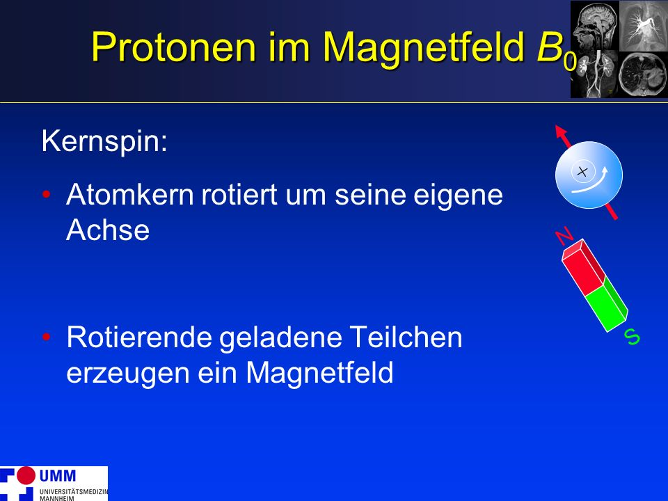 Protonen im Magnetfeld B 0 Kernspin: Atomkern rotiert um seine eigene Achse Rotierende geladene Teilchen erzeugen ein Magnetfeld N S +
