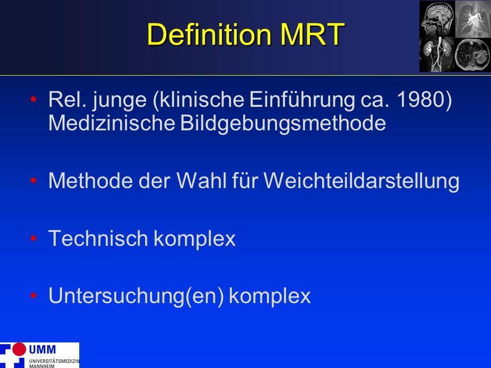 Definition MRT Rel. junge (klinische Einführung ca. 1980) Medizinische Bildgebungsmethode Methode der Wahl für Weichteildarstellung Technisch komplex