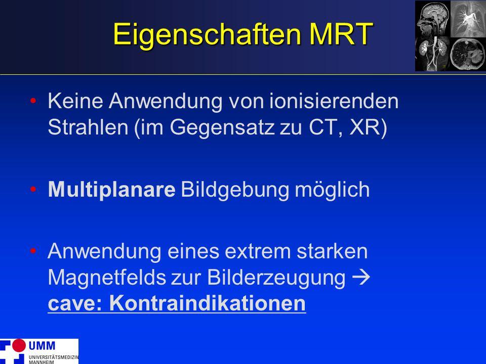 Eigenschaften MRT Keine Anwendung von ionisierenden Strahlen (im Gegensatz zu CT, XR) Multiplanare Bildgebung möglich Anwendung eines extrem starken M