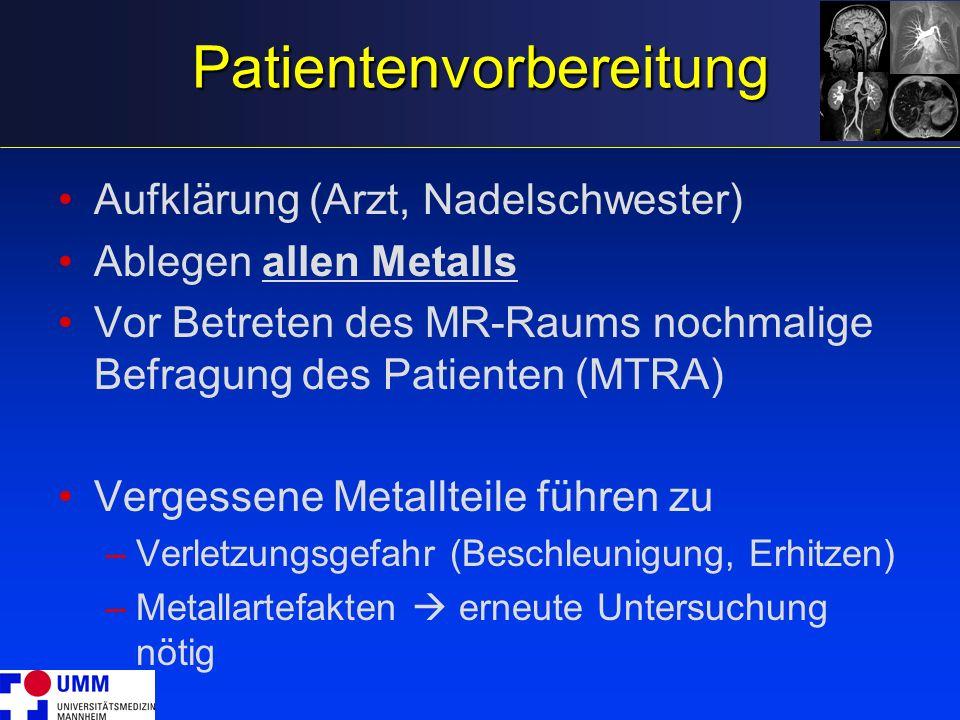 Patientenvorbereitung Aufklärung (Arzt, Nadelschwester) Ablegen allen Metalls Vor Betreten des MR-Raums nochmalige Befragung des Patienten (MTRA) Verg