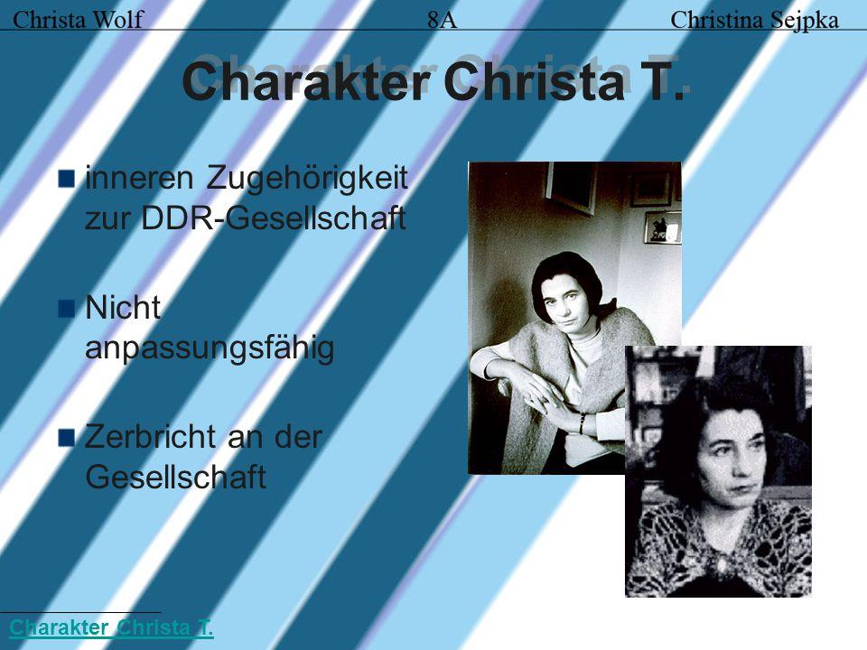 Charakter Christa T. inneren Zugehörigkeit zur DDR-Gesellschaft Nicht anpassungsfähig Zerbricht an der Gesellschaft Charakter Christa T.