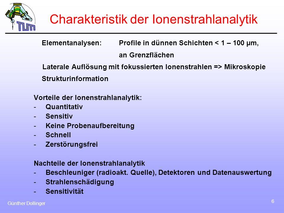 Günther Dollinger 6 Charakteristik der Ionenstrahlanalytik Elementanalysen: Profile in dünnen Schichten < 1 – 100 µm, an Grenzflächen Laterale Auflösu