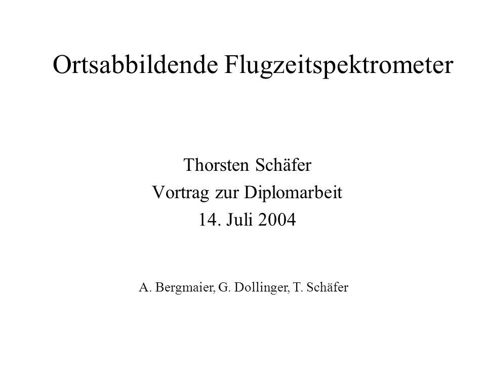 Ortsabbildende Flugzeitspektrometer Thorsten Schäfer Vortrag zur Diplomarbeit 14. Juli 2004 A. Bergmaier, G. Dollinger, T. Schäfer