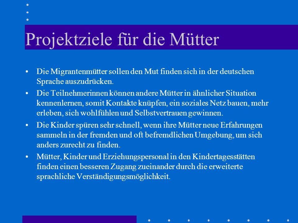 Projektziele für die Mütter Die Migrantenmütter sollen den Mut finden sich in der deutschen Sprache auszudrücken. Die Teilnehmerinnen können andere Mü