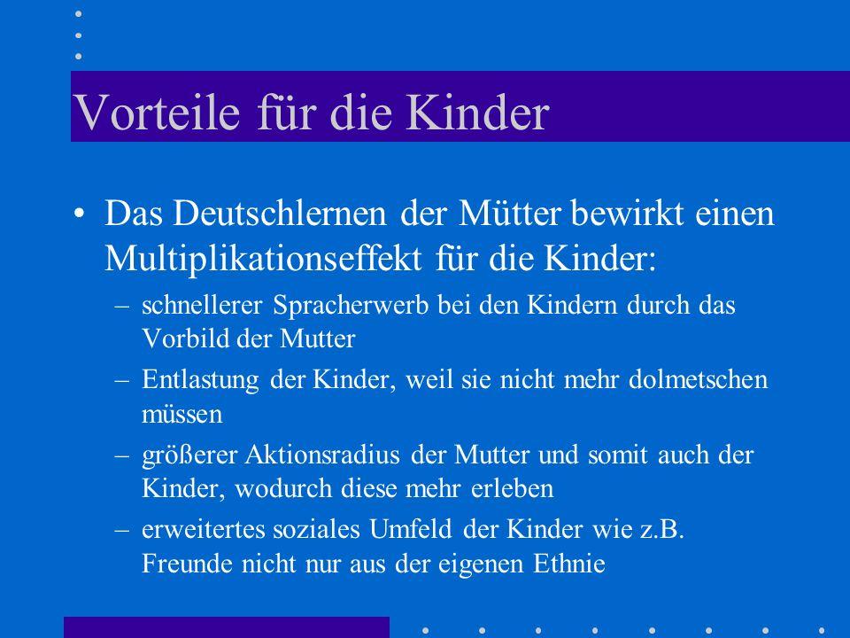 Vorteile für die Kinder Das Deutschlernen der Mütter bewirkt einen Multiplikationseffekt für die Kinder: –schnellerer Spracherwerb bei den Kindern dur
