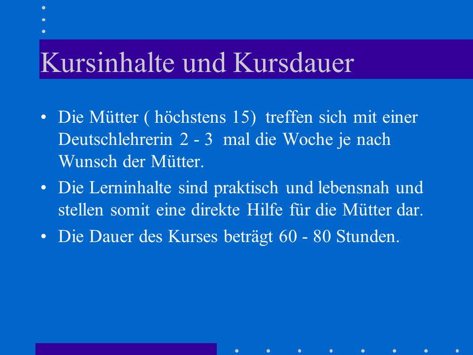 Kursinhalte und Kursdauer Die Mütter ( höchstens 15) treffen sich mit einer Deutschlehrerin 2 - 3 mal die Woche je nach Wunsch der Mütter. Die Lerninh
