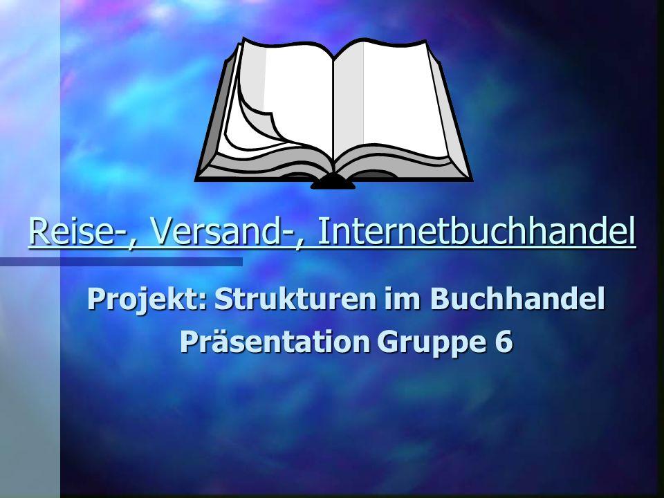 Reise-, Versand-, Internetbuchhandel Projekt: Strukturen im Buchhandel Präsentation Gruppe 6