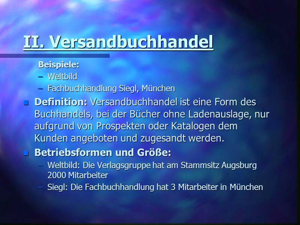 II. Versandbuchhandel Beispiele: –Weltbild –Fachbuchhandlung Siegl, München n Definition: Versandbuchhandel ist eine Form des Buchhandels, bei der Büc