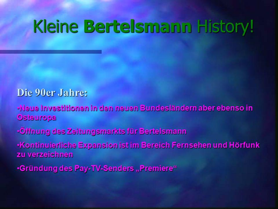 Die 90er Jahre: Neue Investitionen in den neuen Bundesländern aber ebenso in OsteuropaNeue Investitionen in den neuen Bundesländern aber ebenso in Osteuropa Öffnung des Zeitungsmarkts für BertelsmannÖffnung des Zeitungsmarkts für Bertelsmann Kontinuierliche Expansion ist im Bereich Fernsehen und Hörfunk zu verzeichnenKontinuierliche Expansion ist im Bereich Fernsehen und Hörfunk zu verzeichnen Gründung des Pay-TV-Senders PremiereGründung des Pay-TV-Senders Premiere Kleine Bertelsmann History!