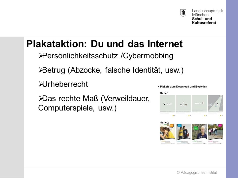 Plakataktion: Du und das Internet Persönlichkeitsschutz /Cybermobbing Betrug (Abzocke, falsche Identität, usw.) Urheberrecht Das rechte Maß (Verweildauer, Computerspiele, usw.)