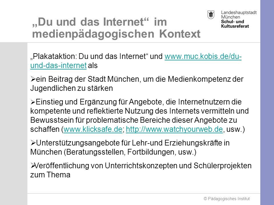© Pädagogisches Institut Du und das Internet im medienpädagogischen Kontext Plakataktion: Du und das Internet und www.muc.kobis.de/du- und-das-internet alswww.muc.kobis.de/du- und-das-internet ein Beitrag der Stadt München, um die Medienkompetenz der Jugendlichen zu stärken Einstieg und Ergänzung für Angebote, die Internetnutzern die kompetente und reflektierte Nutzung des Internets vermitteln und Bewusstsein für problematische Bereiche dieser Angebote zu schaffen (www.klicksafe.de; http://www.watchyourweb.de, usw.)www.klicksafe.dehttp://www.watchyourweb.de Unterstützungsangebote für Lehr-und Erziehungskräfte in München (Beratungsstellen, Fortbildungen, usw.) Veröffentlichung von Unterrichtskonzepten und Schülerprojekten zum Thema